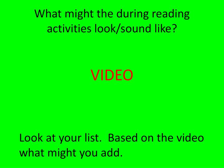 What might the during reading activities look/sound like?