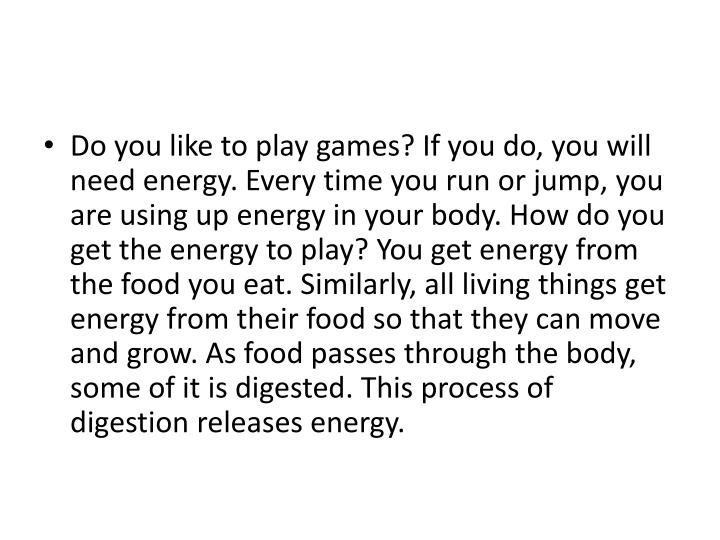 Do you like to play games? If you do, you will need energy. Every time you run or jump, you are usin...