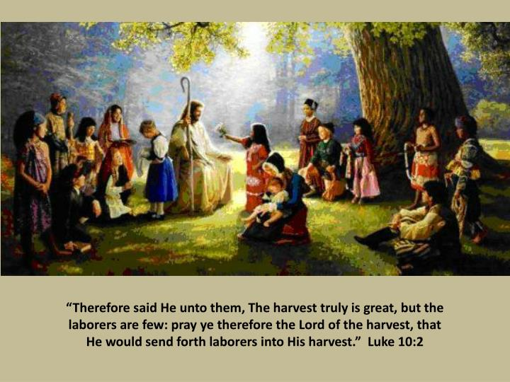 """Therefore said He unto them, The harvest truly is great, but the laborers are few: pray ye therefore the Lord of the harvest, that He would send forth laborers into His harvest.""  Luke 10:2"