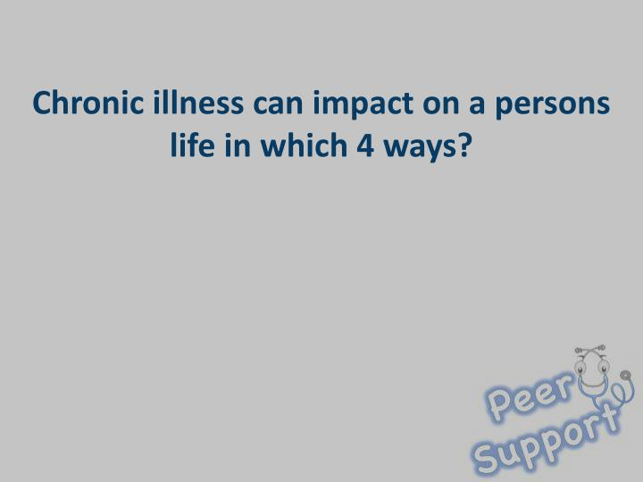 Chronic illness can impact on a persons life in which 4 ways?