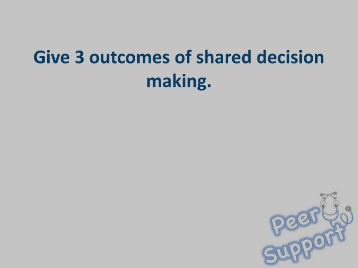 Give 3 outcomes of shared decision making.