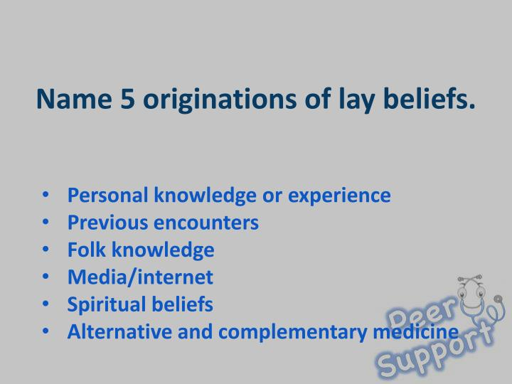 Name 5 originations of lay beliefs.