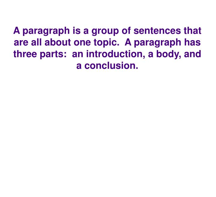 A paragraph is a group of sentences that are all about one topic.  A paragraph has three parts:  an introduction, a body, and a conclusion.