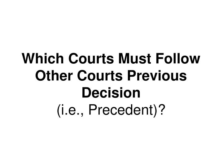 Which Courts Must Follow Other Courts Previous Decision