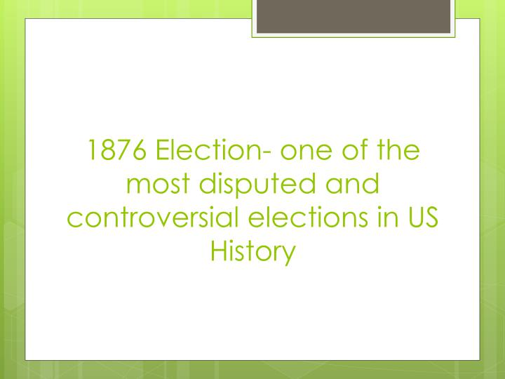 1876 Election- one of the most disputed and controversial elections in US History