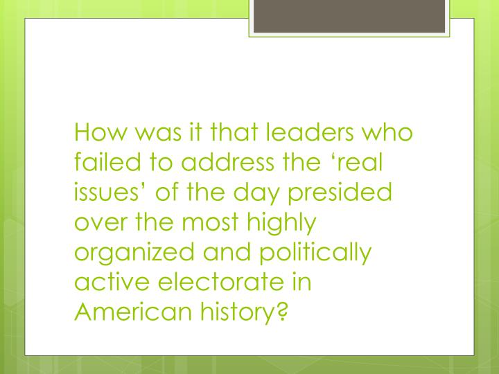 How was it that leaders who failed to address the 'real issues' of the day presided over the most highly organized and politically active electorate in American history?