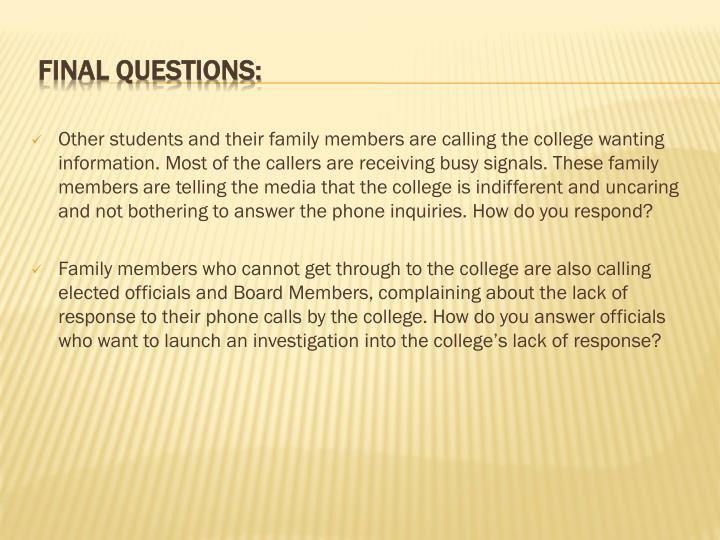 Other students and their family members are calling the college wanting information. Most of the callers are receiving busy signals. These family members are telling the media that the college is indifferent and uncaring and not bothering to answer the phone inquiries. How do you respond?