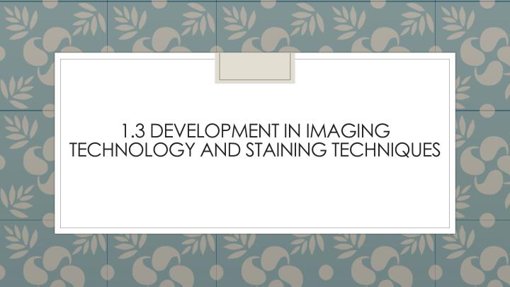 1 3 development in imaging technology and staining techniques
