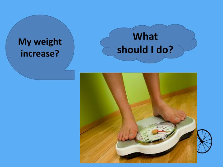 My weight increase?