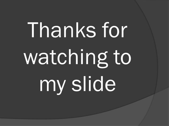 Thanks for watching to my slide