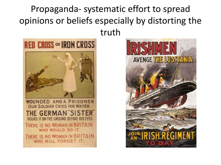 Propaganda- systematic effort to spread opinions or beliefs especially by distorting the truth
