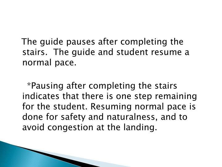 The guide pauses after completing the stairs.  The guide and student resume a normal pace.