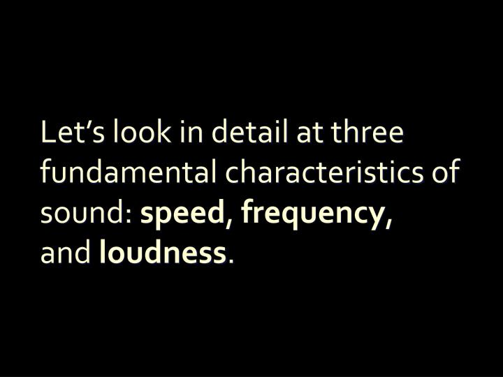 Let s look in detail at three fundamental characteristics of sound speed frequency and loudness