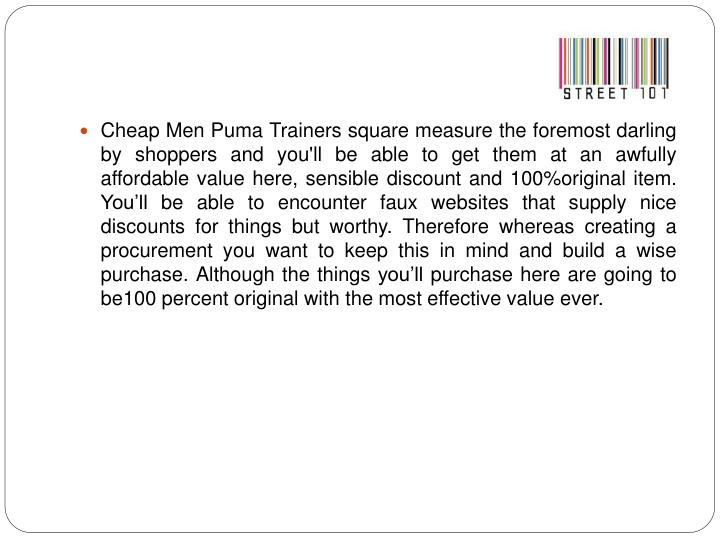 Cheap Men Puma Trainers square measure the foremost darling by shoppers and you'll be able to get them at an awfully affordable value here, sensible discount and 100%original item. You'll be able to encounter faux websites that supply nice discounts for things but worthy. Therefore whereas creating a procurement you want to keep this in mind and build a wise purchase. Although the things you'll purchase here are going to be100 percent original with the most effective value ever.