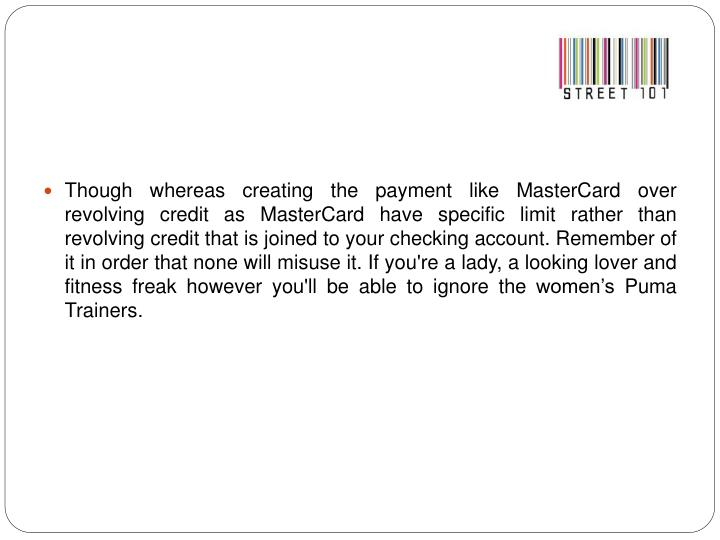 Though whereas creating the payment like MasterCard over revolving credit as MasterCard have specific limit rather than revolving credit that is joined to your checking account. Remember of it in order that none will misuse it. If you're a lady, a looking lover and fitness freak however you'll be able to ignore the women's Puma Trainers.