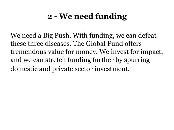 2 - We need funding