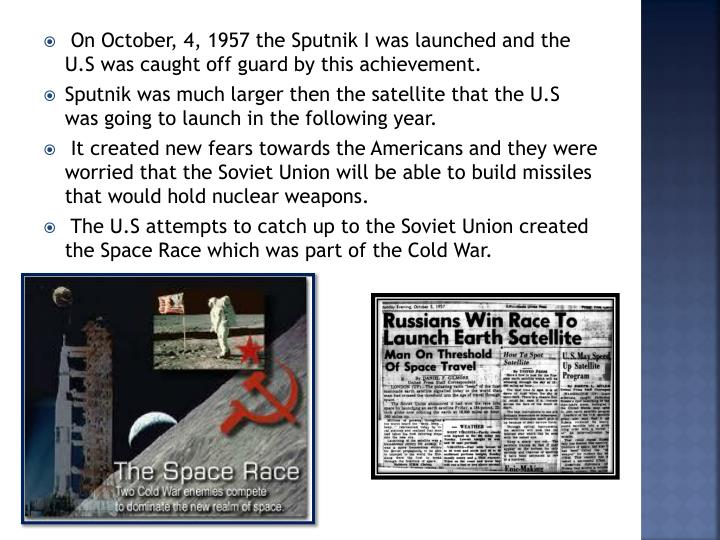 On October, 4, 1957 the Sputnik I was launched and the U.S was caught off guard by this achievement.
