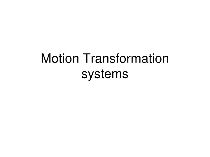 Motion Transformation systems