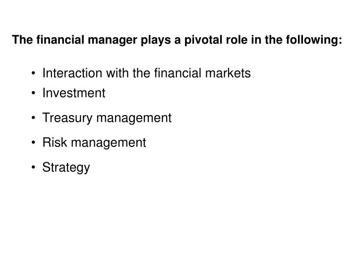 The financial manager plays a pivotal role in the following: