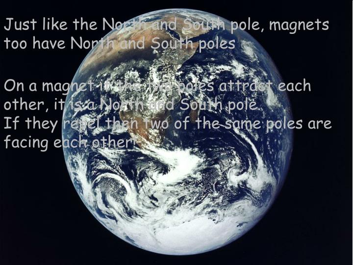 Just like the North and South pole, magnets too have North and South poles