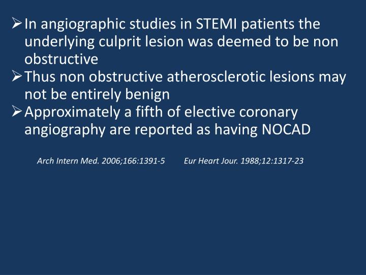 In angiographic studies in STEMI patients the underlying culprit lesion was deemed to be non obstruc...