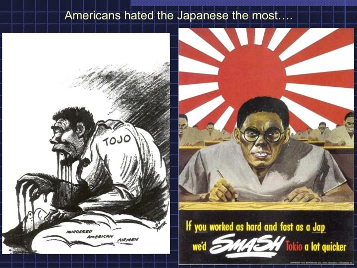 Americans hated the Japanese the most….