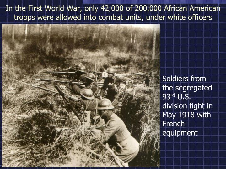 In the First World War, only 42,000 of 200,000 African American troops were allowed into combat units, under white officers