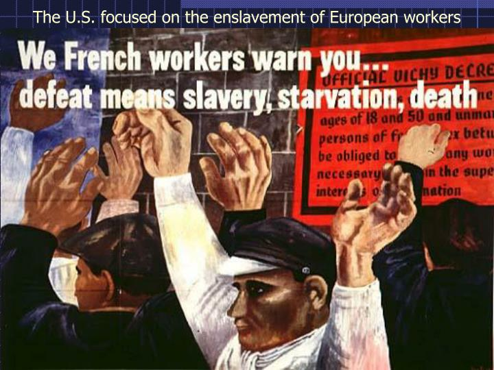 The U.S. focused on the enslavement of European workers