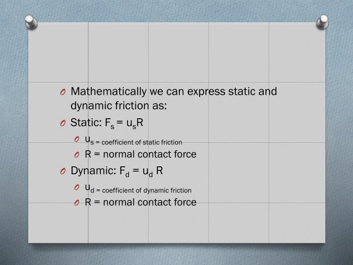 Mathematically we can express static and dynamic friction as: