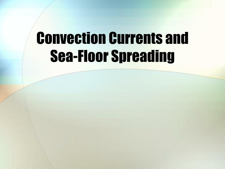 Convection currents and sea floor spreading