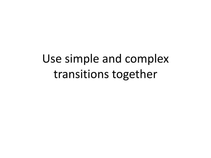 Use simple and complex transitions together