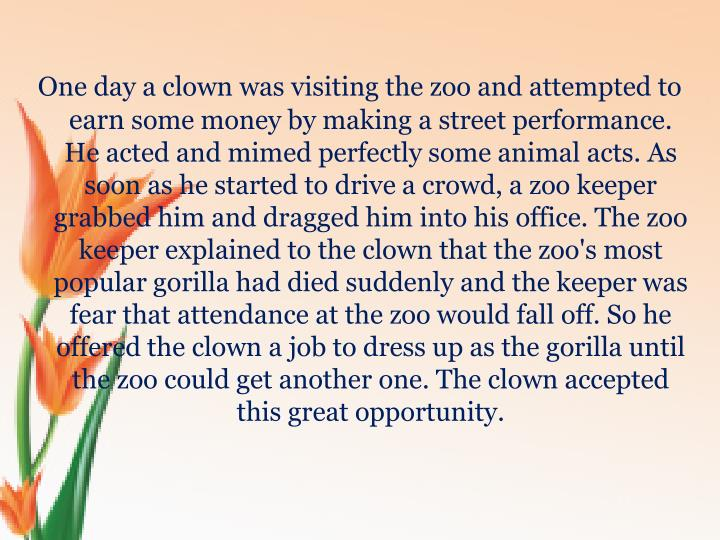 One day a clown was visiting the zoo and attempted to