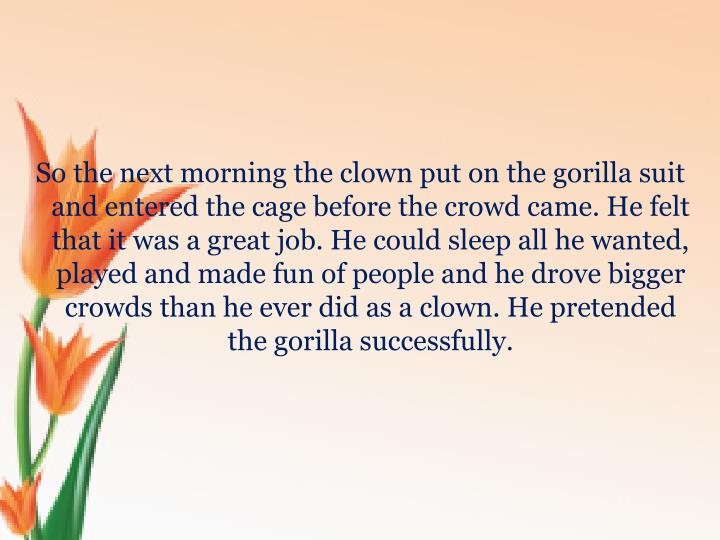 So the next morning the clown put on the gorilla suit and entered the cage before the crowd came. He felt that it was a great job. He could sleep all he wanted, played and made fun of people and he drove bigger crowds than he ever did as a clown. He pretended the gorilla successfully.