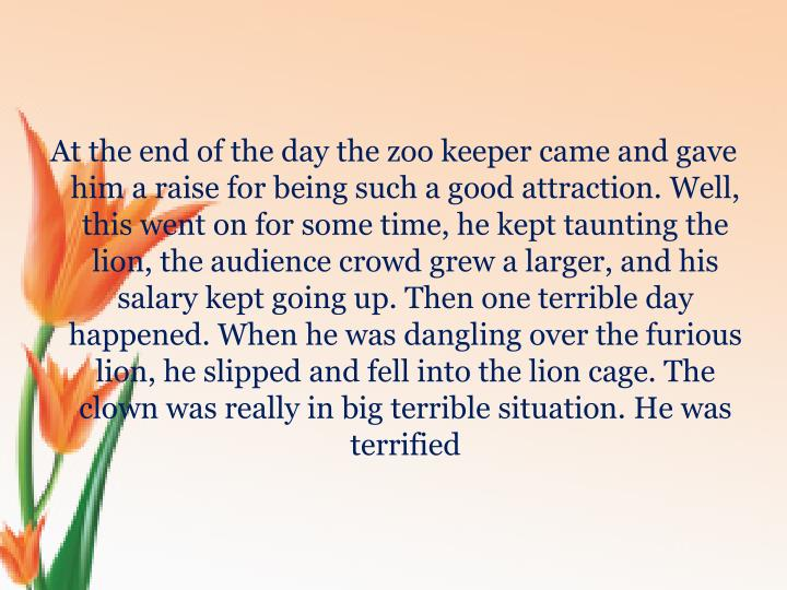 At the end of the day the zoo keeper came and gave him a raise for being such a good attraction. Well, this went on for some time, he kept taunting the lion, the audience crowd grew a larger, and his salary kept going up. Then one terrible day happened. When he was dangling over the furious lion, he slipped and fell into the lion cage. The clown was really in big terrible situation. He was terrified