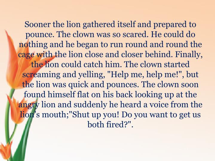 "Sooner the lion gathered itself and prepared to pounce. The clown was so scared. He could do nothing and he began to run round and round the cage with the lion close and closer behind. Finally, the lion could catch him. The clown started screaming and yelling, ""Help me, help me!"", but the lion was quick and pounces. The clown soon found himself flat on his back looking up at the angry lion and suddenly he heard a voice from the lion's mouth;""Shut up you! Do you want to get us both fired?""."