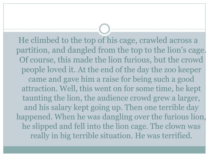He climbed to the top of his cage, crawled across a partition, and dangled from the top to the lion's cage. Of course, this made the lion furious, but the crowd people loved it.