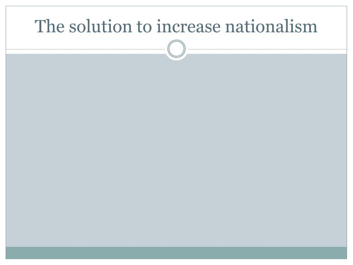 The solution to increase nationalism