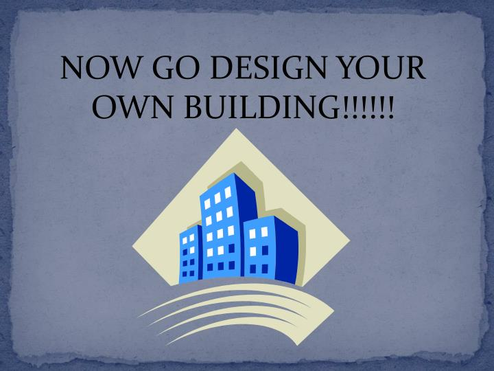 NOW GO DESIGN YOUR OWN BUILDING!!!!!!