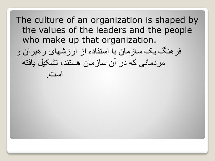The culture of an organization is shaped by the values of the leaders and the people who make up that organization.