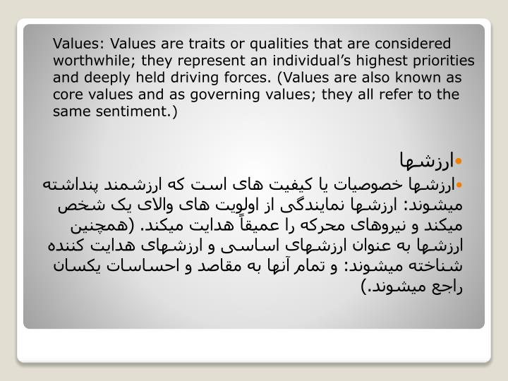 Values: Values are traits or qualities that are considered worthwhile; they represent an individual's highest priorities and deeply held driving forces. (Values are also known as core values and as governing values; they all refer to the same sentiment.)