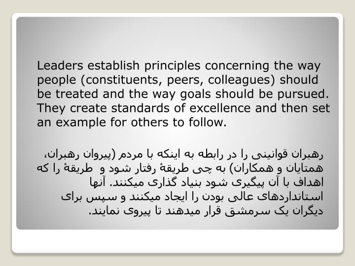 Leaders establish principles concerning the way people (constituents, peers, colleagues) should be treated and the way goals should be pursued. They create standards of excellence and then set an example for others to follow.