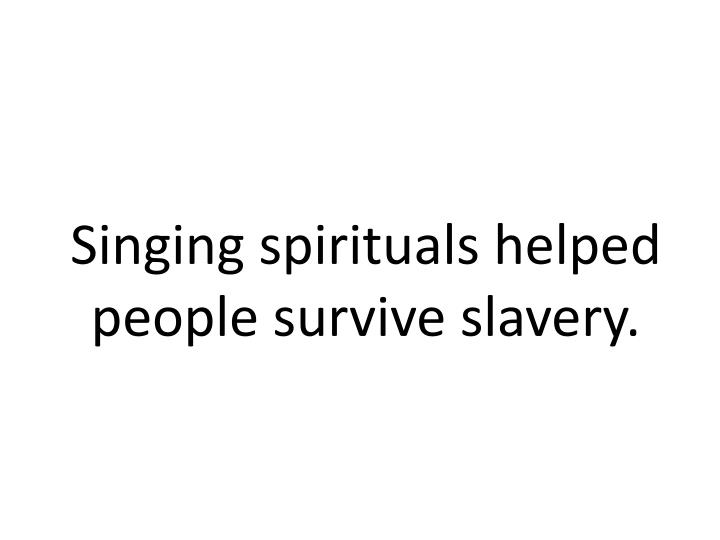 Singing spirituals helped people survive slavery.