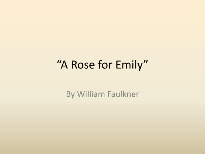 a rose for emily summary 11 The narrative in a rose for emily by william faulkner begins with the death of emily grierson, a member of the higher class in the town of jefferson after the american civil war the woman dies at the age of seventy-four and the townspeople gather for her funeral and to see her house which has not.