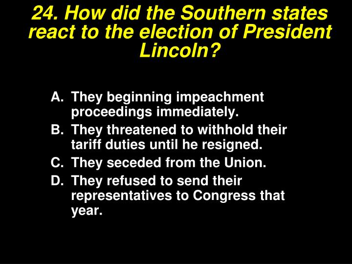 24. How did the Southern states react to the election of President Lincoln?