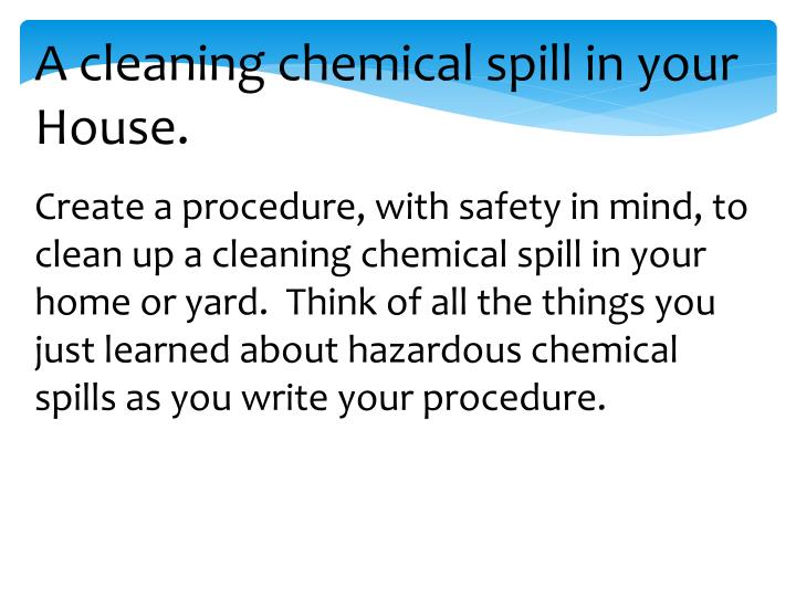 A cleaning chemical spill in your House.