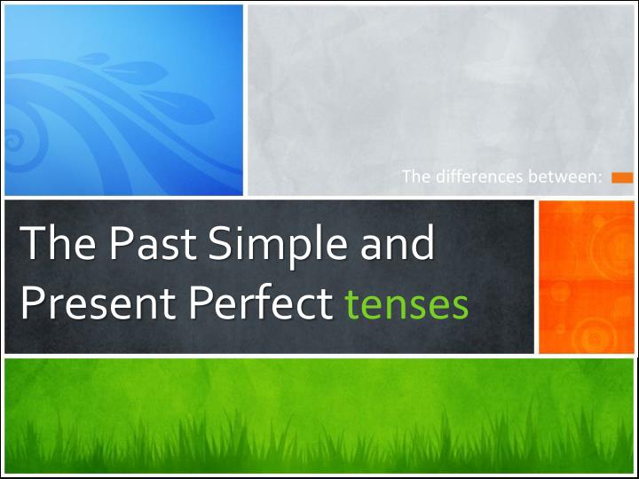 The Past Simple and Present Perfect