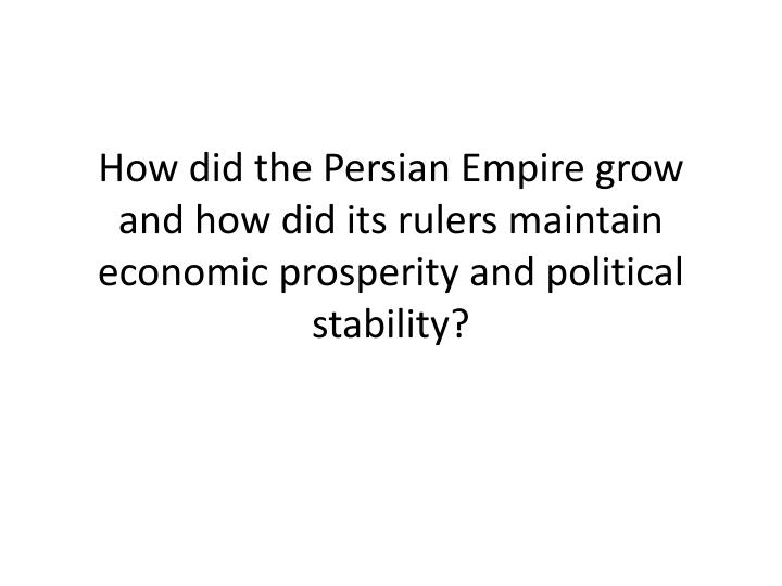 How did the Persian Empire grow and how did its rulers maintain economic prosperity and political stability?
