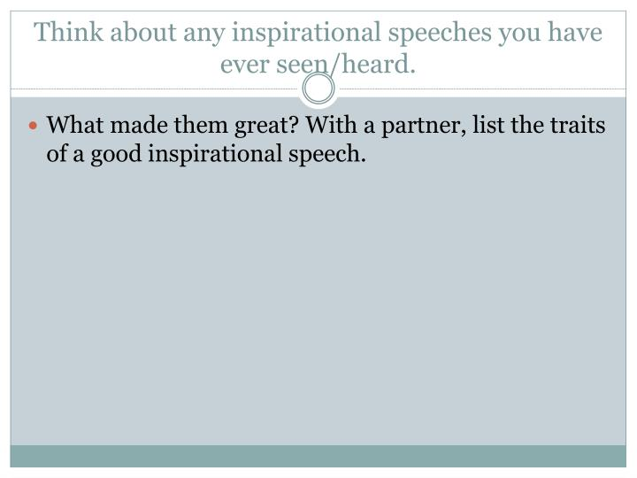 Think about any inspirational speeches you have ever seen heard