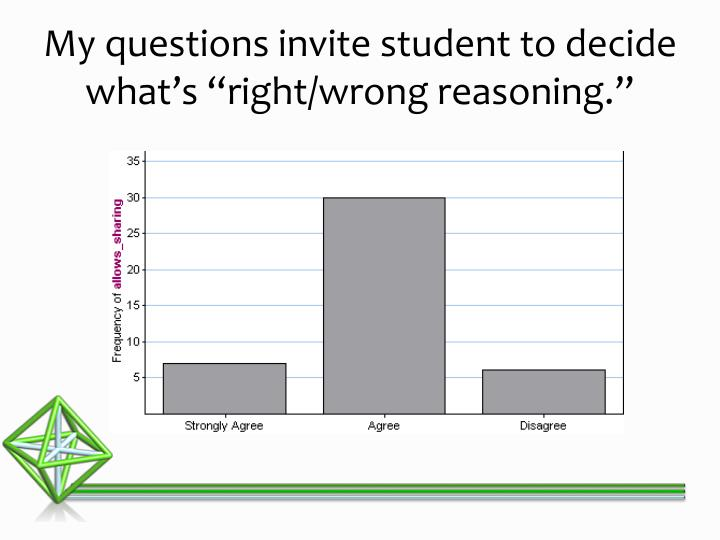 "My questions invite student to decide what's ""right/wrong reasoning."""