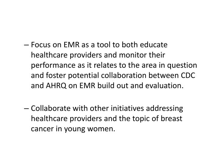 Focus on EMR as a tool to both educate healthcare providers and monitor their performance as it relates to the area in question and foster potential collaboration between CDC and AHRQ on EMR build out and evaluation